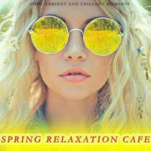 VA - Spring Relaxation Cafe: Cool Ambient And Chillout Moments