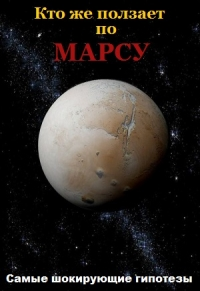 Самые шокирующие гипотезы. Кто же ползает по Марсу?