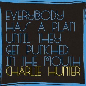 Charlie Hunter - Everybody Has A Plan Until They Get Punched In The Mouth GroundUP Music