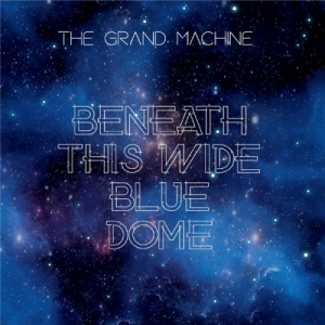 The Grand Machine - Beneath This Wide Blue Dome
