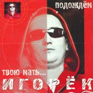 Игорёк - Подождём твою мать