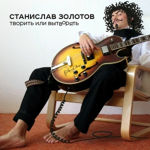 Станислав Золотов - Творить или вытворять